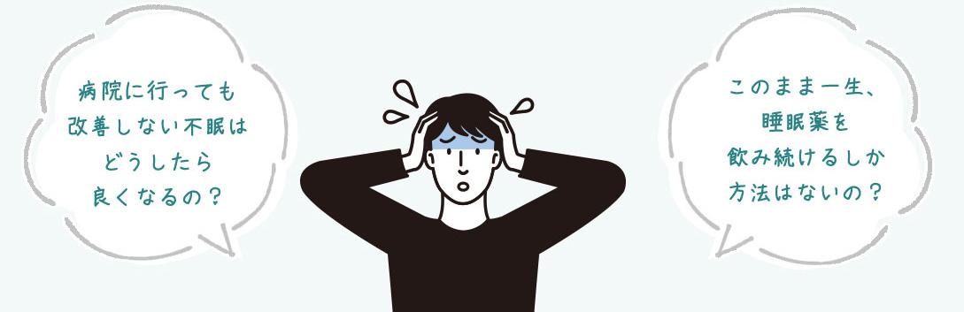 病院に行っても改善しない不眠はどうしたら良くなるの?このまま一生、睡眠薬を飲み続けるしか方法はないの?